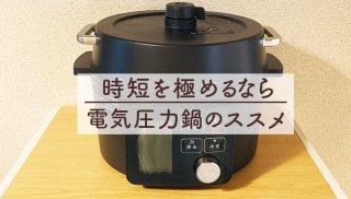 家事は出来るだけ短時間で!時短を極める電気圧力鍋のススメ